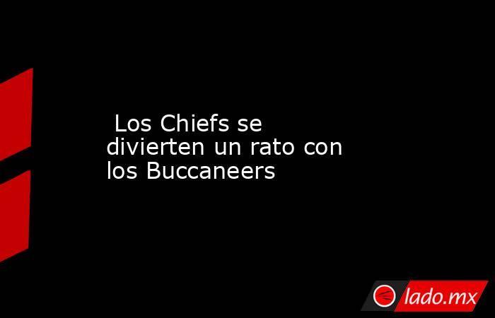 Los Chiefs se divierten un rato con los Buccaneers. Noticias en tiempo real