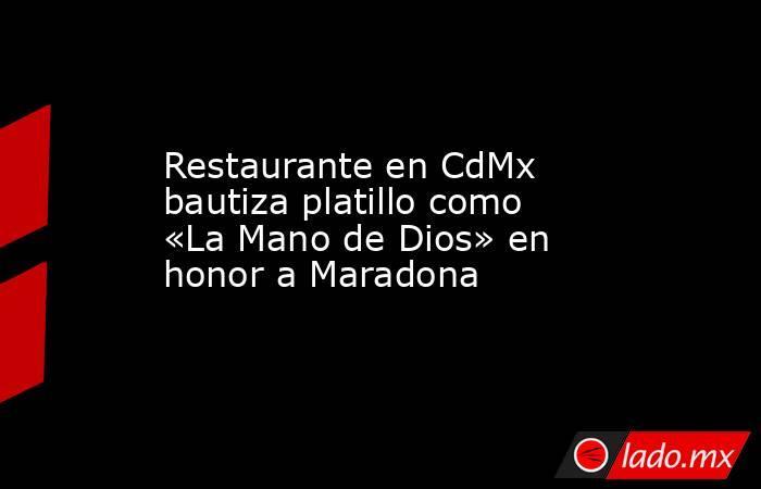 Restaurante en CdMx bautiza platillo como «La Mano de Dios» en honor a Maradona. Noticias en tiempo real