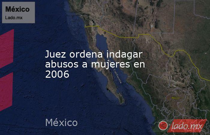 Juez ordena indagar abusos a mujeres en 2006. Noticias en tiempo real