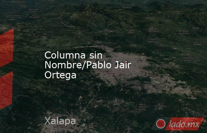 Columna sin Nombre/Pablo Jair Ortega. Noticias en tiempo real