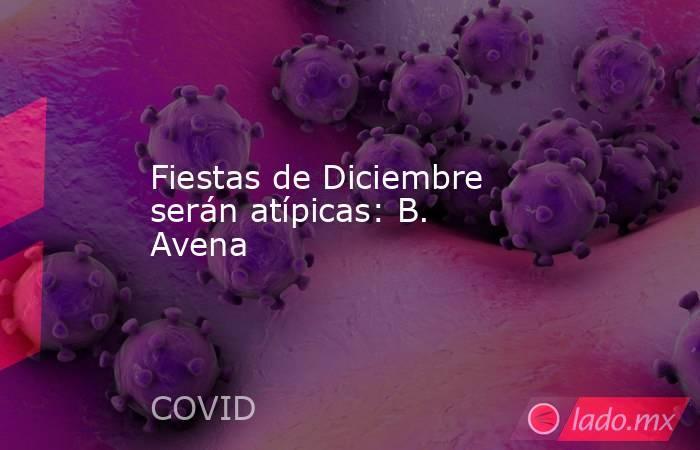 Fiestas de Diciembre serán atípicas: B. Avena. Noticias en tiempo real