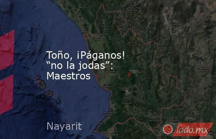 """Toño, ¡Páganos! """"no la jodas"""": Maestros. Noticias en tiempo real"""