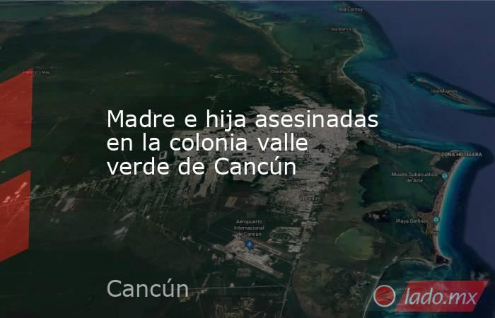Madre e hija asesinadas en la colonia valle verde de Cancún. Noticias en tiempo real