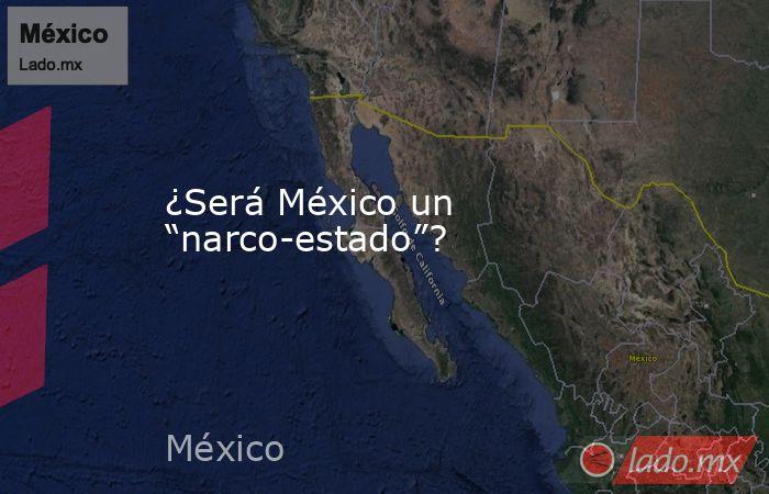 """¿Será México un """"narco-estado""""?. Noticias en tiempo real"""