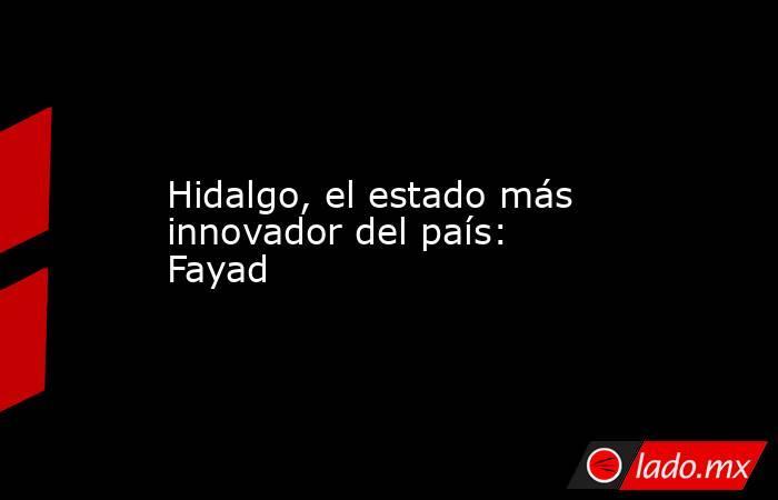 Hidalgo, el estado más innovador del país: Fayad. Noticias en tiempo real