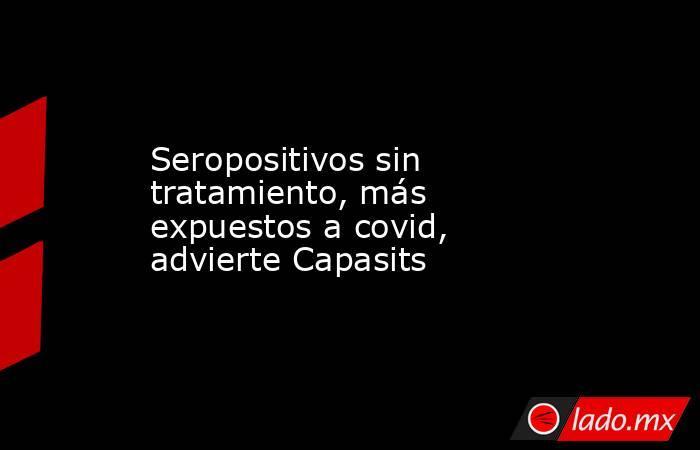 Seropositivos sin tratamiento, más expuestos a covid, advierte Capasits. Noticias en tiempo real