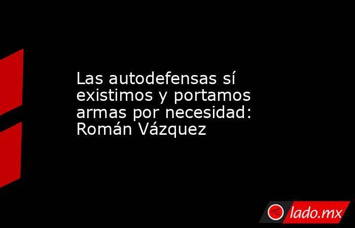 Las autodefensas sí existimos y portamos armas por necesidad: Román Vázquez. Noticias en tiempo real