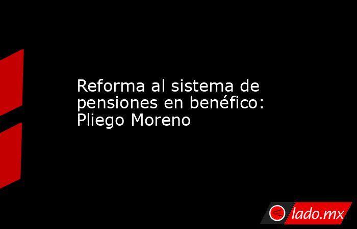 Reforma al sistema de pensiones en benéfico: Pliego Moreno. Noticias en tiempo real