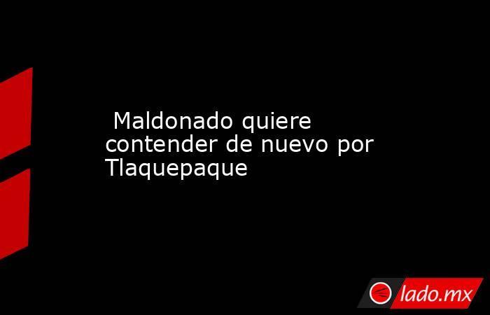 Maldonado quiere contender de nuevo por Tlaquepaque. Noticias en tiempo real