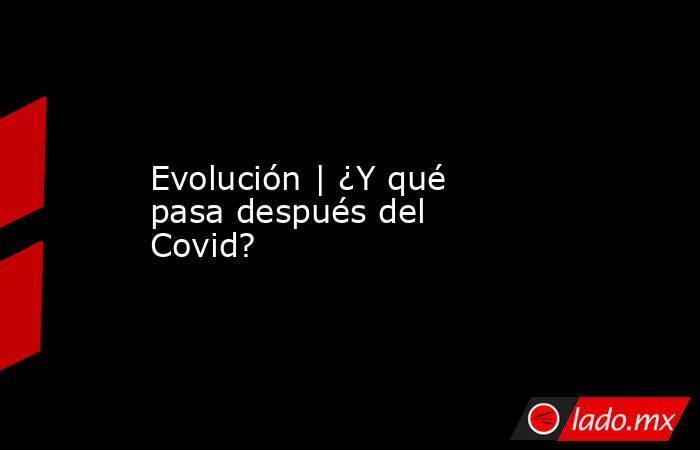 Evolución   ¿Y qué pasa después del Covid?. Noticias en tiempo real