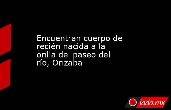 Encuentran cuerpo de recién nacida a la orilla del paseo del río, Orizaba. Noticias en tiempo real