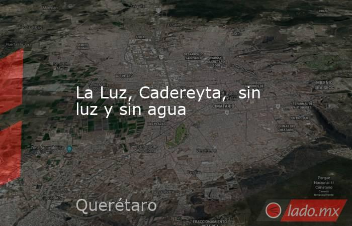 La Luz, Cadereyta,  sin luz y sin agua. Noticias en tiempo real