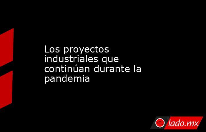 Los proyectos industriales que continúan durante la pandemia. Noticias en tiempo real