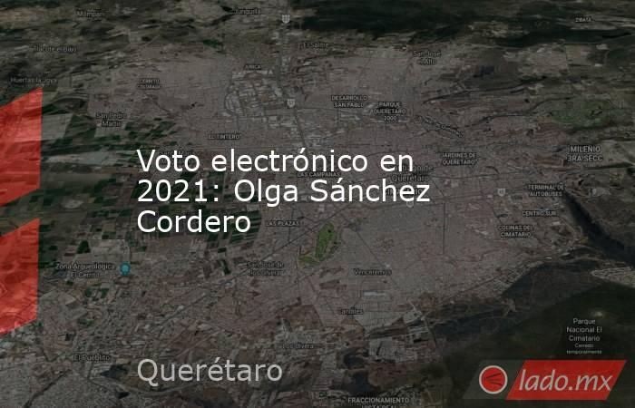 Voto electrónico en 2021: Olga Sánchez Cordero. Noticias en tiempo real