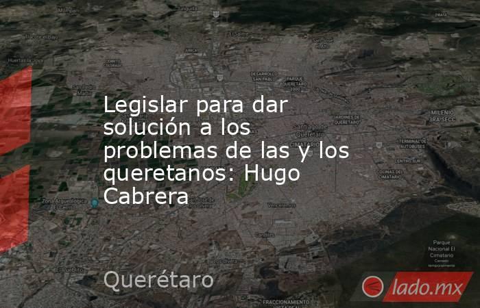 Legislar para dar solución a los problemas de las y los queretanos: Hugo Cabrera. Noticias en tiempo real