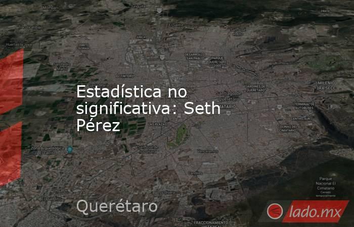 Estadística no significativa: Seth Pérez. Noticias en tiempo real