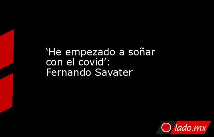 'He empezado a soñar con el covid': Fernando Savater. Noticias en tiempo real
