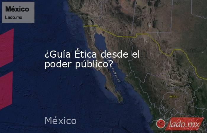 ¿Guía Ética desde el poder público?. Noticias en tiempo real