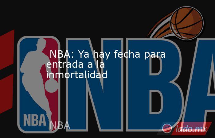 NBA: Ya hay fecha para entrada a la inmortalidad. Noticias en tiempo real