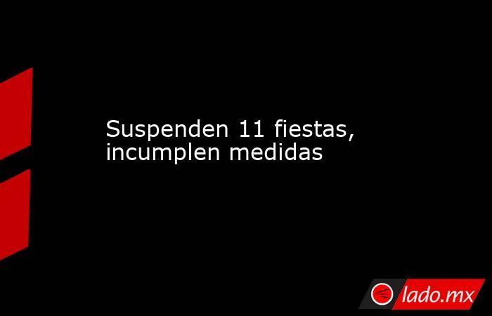Suspenden 11 fiestas, incumplen medidas. Noticias en tiempo real