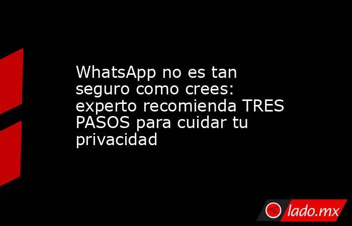 WhatsApp no es tan seguro como crees: experto recomienda TRES PASOS para cuidar tu privacidad. Noticias en tiempo real