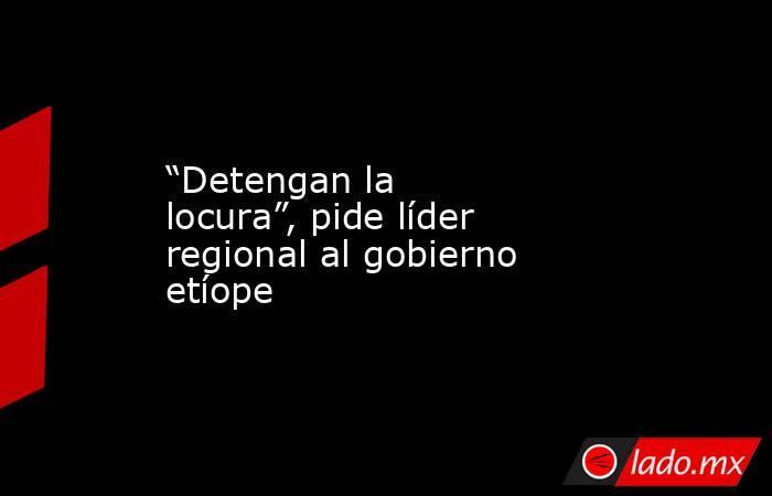 """""""Detengan la locura"""", pide líder regional al gobierno etíope. Noticias en tiempo real"""