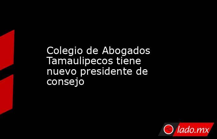 Colegio de Abogados Tamaulipecos tiene nuevo presidente de consejo. Noticias en tiempo real