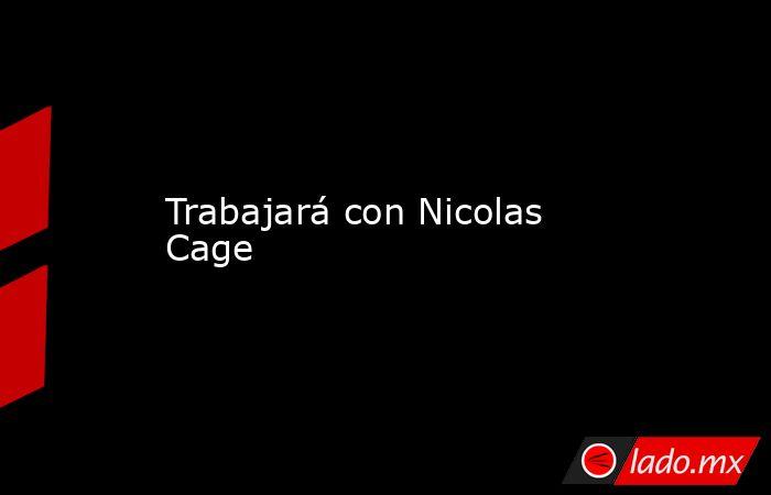 Trabajará con Nicolas Cage. Noticias en tiempo real