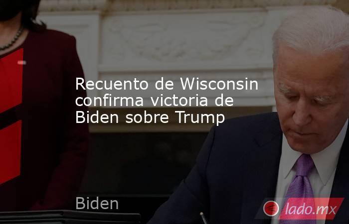 Recuento de Wisconsin confirma victoria de Biden sobre Trump. Noticias en tiempo real