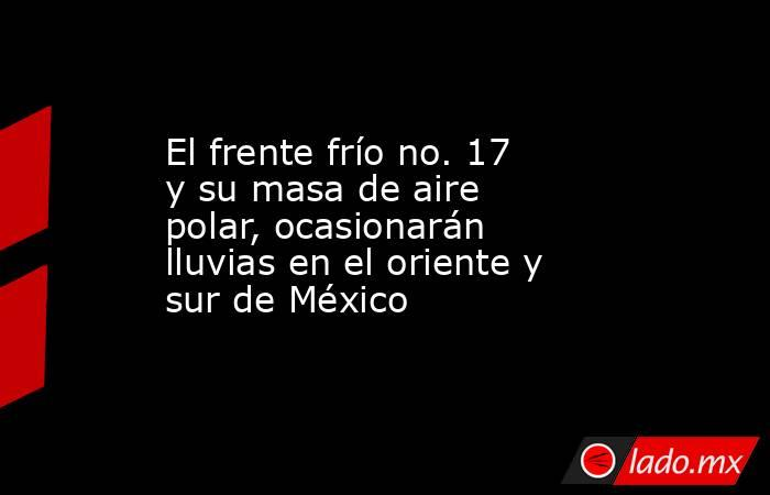 El frente frío no. 17 y su masa de aire polar, ocasionarán lluvias en el oriente y sur de México. Noticias en tiempo real