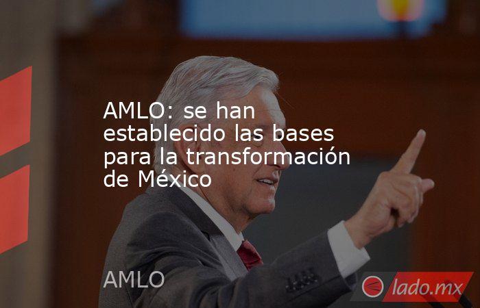 AMLO: se han establecido las bases para la transformación de México. Noticias en tiempo real