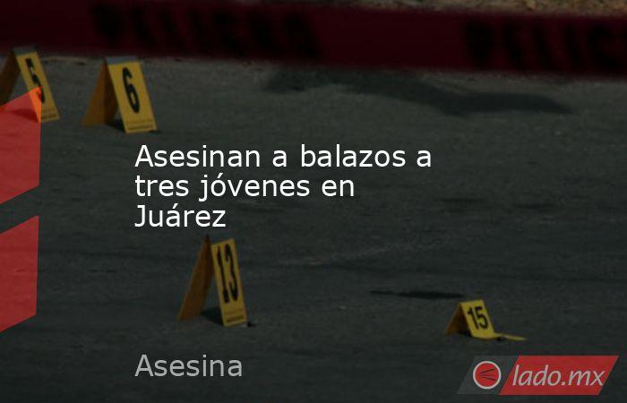 Asesinan a balazos a tresjóvenesen Juárez . Noticias en tiempo real