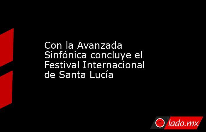Con la Avanzada Sinfónica concluye el Festival Internacional de Santa Lucía . Noticias en tiempo real