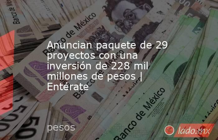 Anuncian paquete de 29 proyectos con una inversión de 228 mil millones de pesos | Entérate. Noticias en tiempo real
