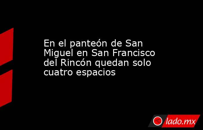 En el panteón de San Miguel en San Francisco del Rincón quedan solo cuatro espacios. Noticias en tiempo real