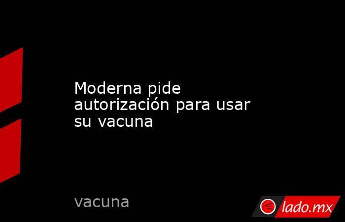 Moderna pide autorización para usar su vacuna. Noticias en tiempo real