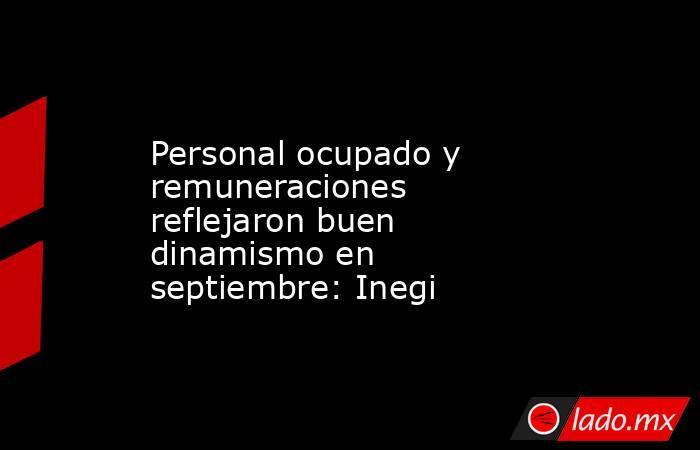 Personal ocupado y remuneraciones reflejaron buen dinamismo en septiembre: Inegi. Noticias en tiempo real