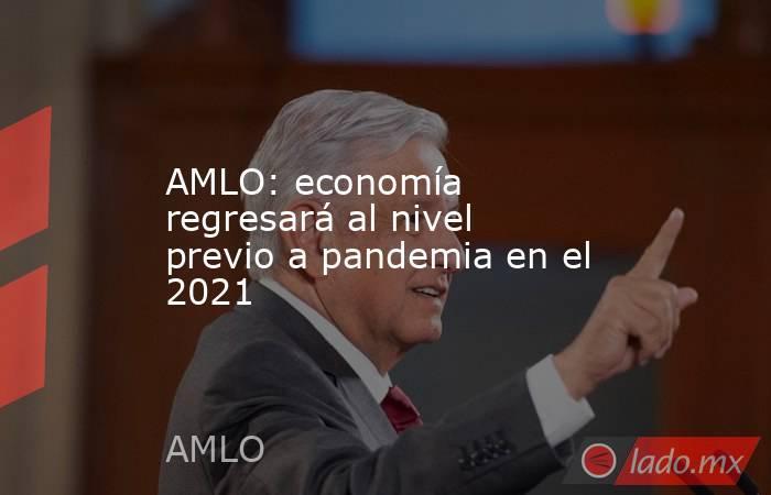 AMLO: economía regresará al nivel previo a pandemia en el 2021. Noticias en tiempo real