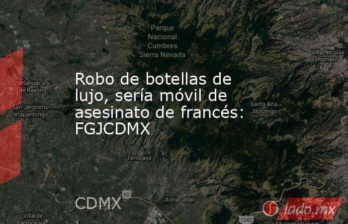 Robo de botellas de lujo, sería móvil de asesinato de francés: FGJCDMX. Noticias en tiempo real