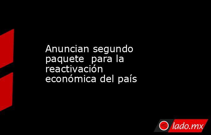 Anuncian segundo paquete  para la reactivación económica del país. Noticias en tiempo real