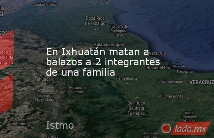 En Ixhuatán matan a balazos a 2 integrantes de una familia. Noticias en tiempo real