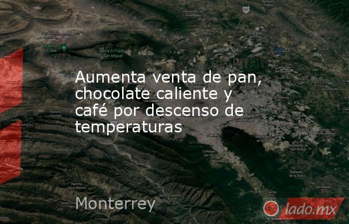 Aumenta venta de pan, chocolate caliente y café por descenso de temperaturas . Noticias en tiempo real