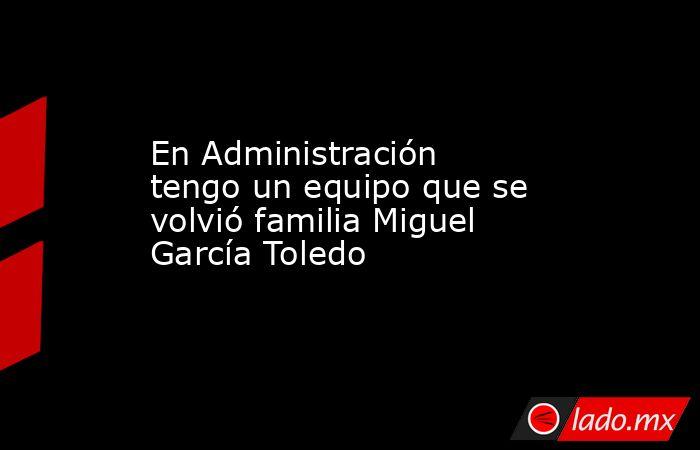 En Administración tengo un equipo que se volvió familia Miguel García Toledo. Noticias en tiempo real