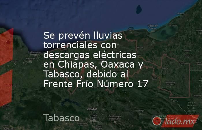 Se prevén lluvias torrenciales con descargas eléctricas en Chiapas, Oaxaca y Tabasco, debido al Frente Frío Número 17. Noticias en tiempo real