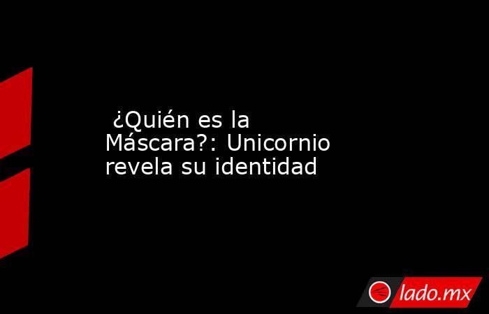 ¿Quién es la Máscara?: Unicornio revela su identidad. Noticias en tiempo real