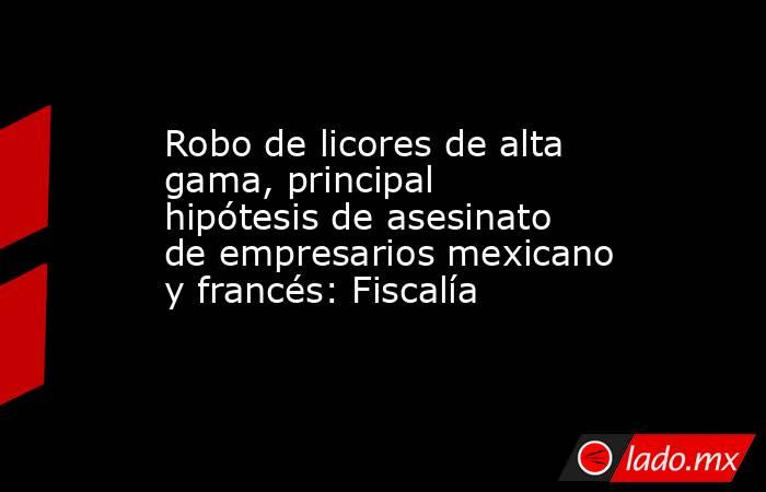 Robo de licores de alta gama, principal hipótesis de asesinato de empresarios mexicano y francés: Fiscalía. Noticias en tiempo real