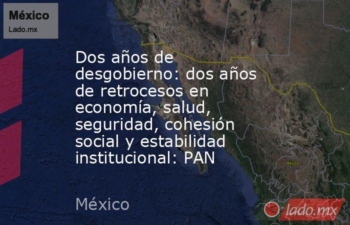 Dos años de desgobierno: dos años de retrocesos en economía, salud, seguridad, cohesión social y estabilidad institucional: PAN. Noticias en tiempo real