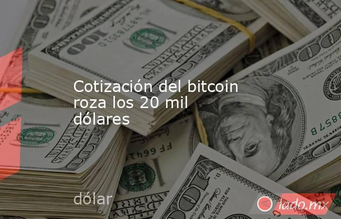 Cotización del bitcoin roza los 20 mil dólares. Noticias en tiempo real