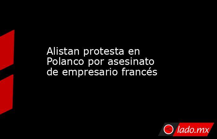 Alistan protesta en Polanco por asesinato de empresario francés. Noticias en tiempo real