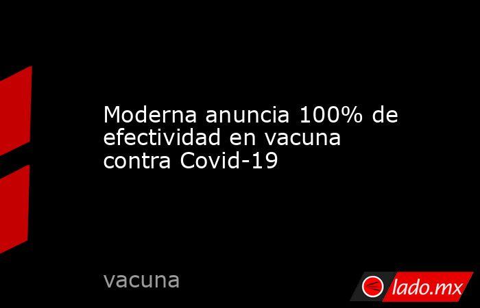 Moderna anuncia 100% de efectividad en vacuna contra Covid-19. Noticias en tiempo real